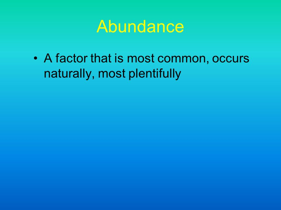 Abundance A factor that is most common, occurs naturally, most plentifully
