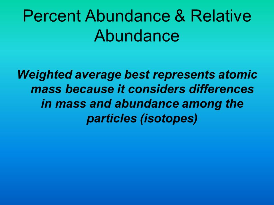 Percent Abundance & Relative Abundance Weighted average best represents atomic mass because it considers differences in mass and abundance among the particles (isotopes)