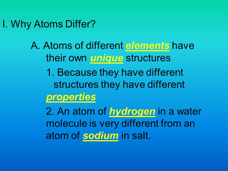 I. Why Atoms Differ. A. Atoms of different elements have their own unique structures 1.