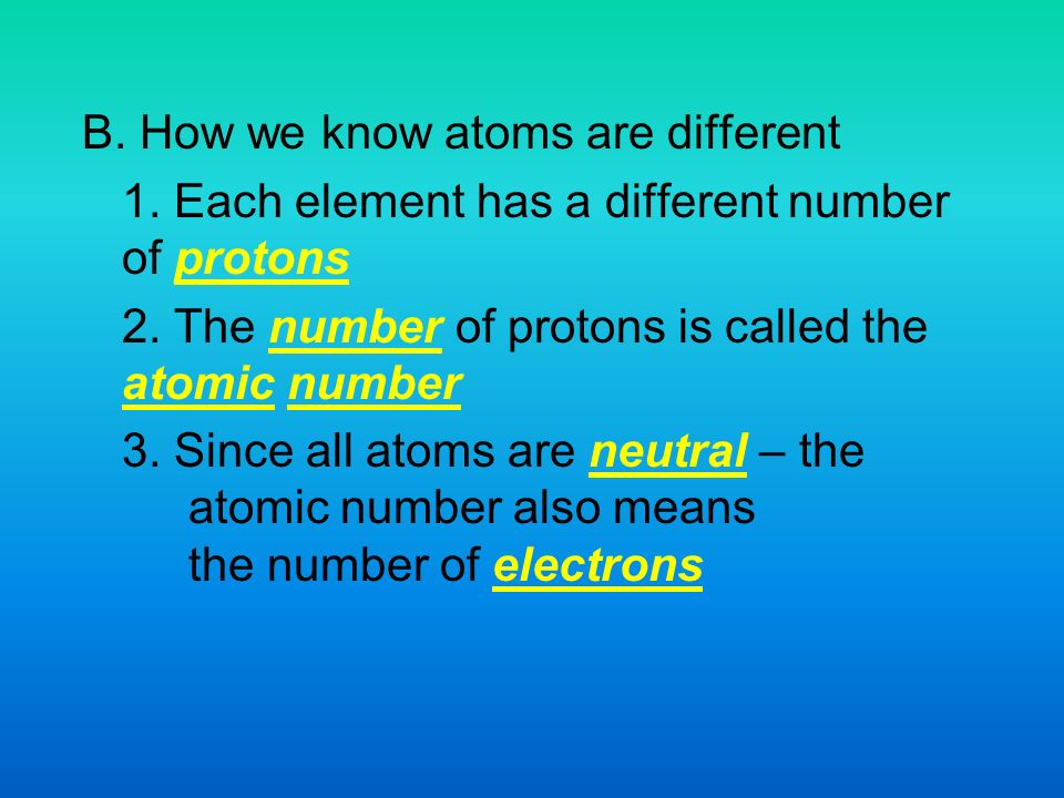 B. How we know atoms are different 1. Each element has a different number of protons 2.