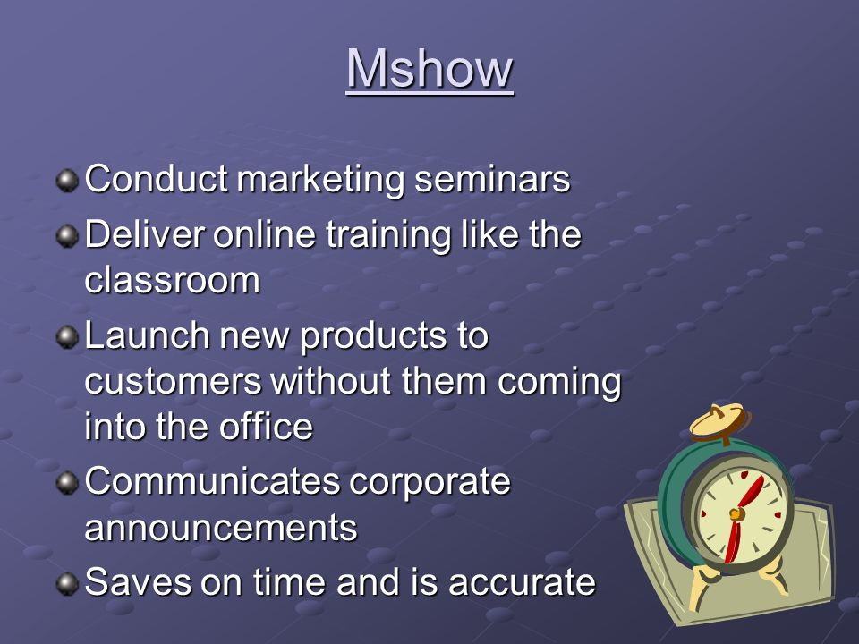 Mshow Conduct marketing seminars Deliver online training like the classroom Launch new products to customers without them coming into the office Communicates corporate announcements Saves on time and is accurate