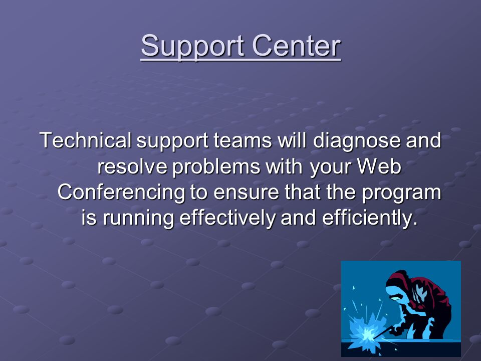 Support Center Technical support teams will diagnose and resolve problems with your Web Conferencing to ensure that the program is running effectively and efficiently.