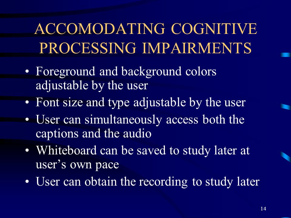 ACCOMODATING COGNITIVE PROCESSING IMPAIRMENTS Foreground and background colors adjustable by the user Font size and type adjustable by the user User can simultaneously access both the captions and the audio Whiteboard can be saved to study later at user's own pace User can obtain the recording to study later 14