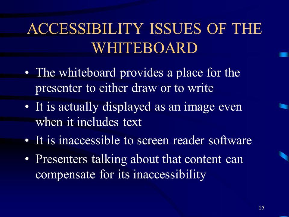 ACCESSIBILITY ISSUES OF THE WHITEBOARD The whiteboard provides a place for the presenter to either draw or to write It is actually displayed as an image even when it includes text It is inaccessible to screen reader software Presenters talking about that content can compensate for its inaccessibility 15