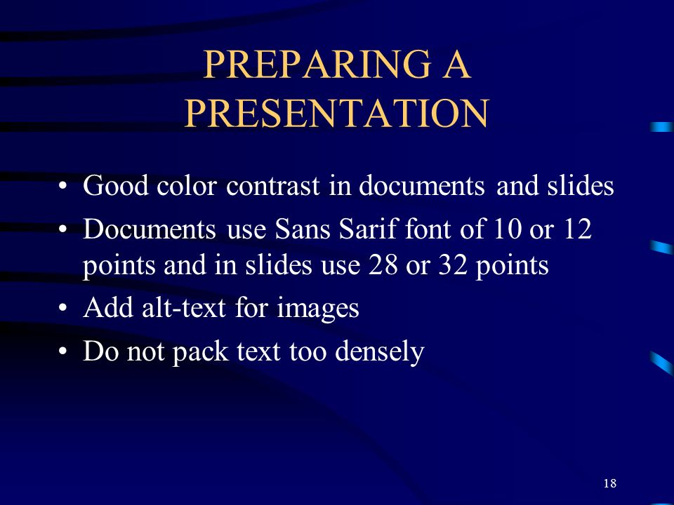 PREPARING A PRESENTATION Good color contrast in documents and slides Documents use Sans Sarif font of 10 or 12 points and in slides use 28 or 32 points Add alt-text for images Do not pack text too densely 18