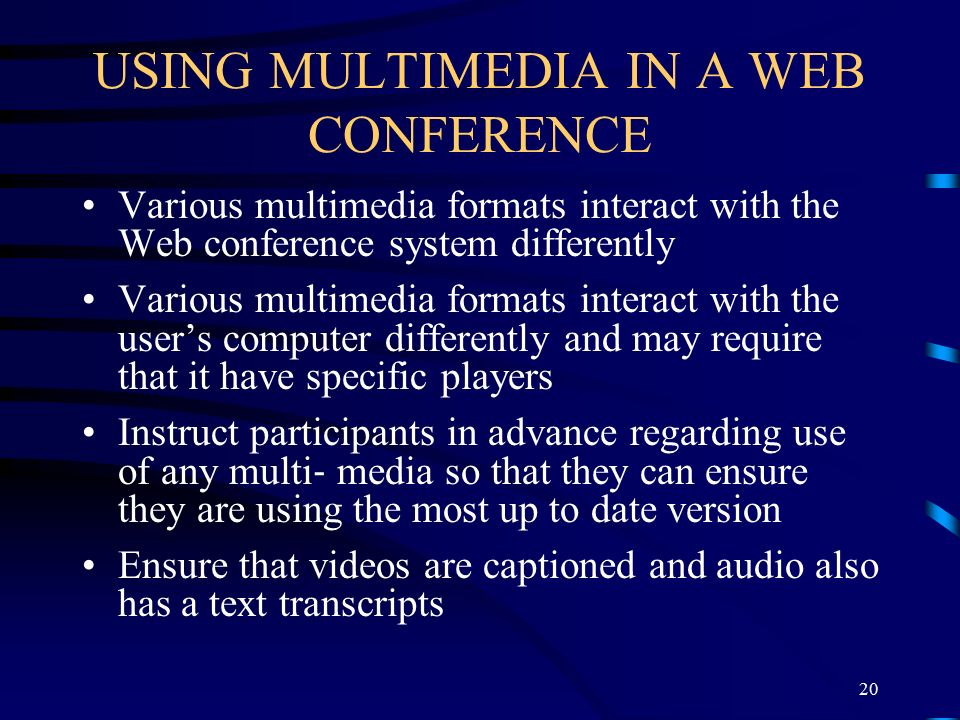 USING MULTIMEDIA IN A WEB CONFERENCE Various multimedia formats interact with the Web conference system differently Various multimedia formats interact with the user's computer differently and may require that it have specific players Instruct participants in advance regarding use of any multi ‐ media so that they can ensure they are using the most up to date version Ensure that videos are captioned and audio also has a text transcripts 20