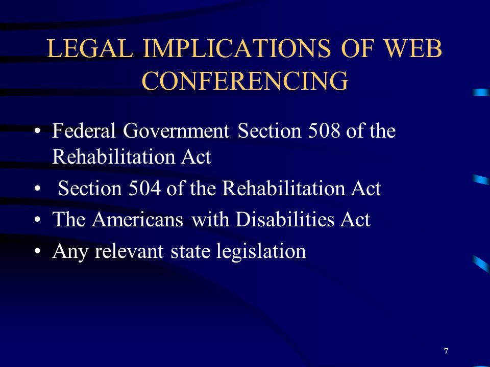 LEGAL IMPLICATIONS OF WEB CONFERENCING Federal Government Section 508 of the Rehabilitation Act Section 504 of the Rehabilitation Act The Americans with Disabilities Act Any relevant state legislation 7