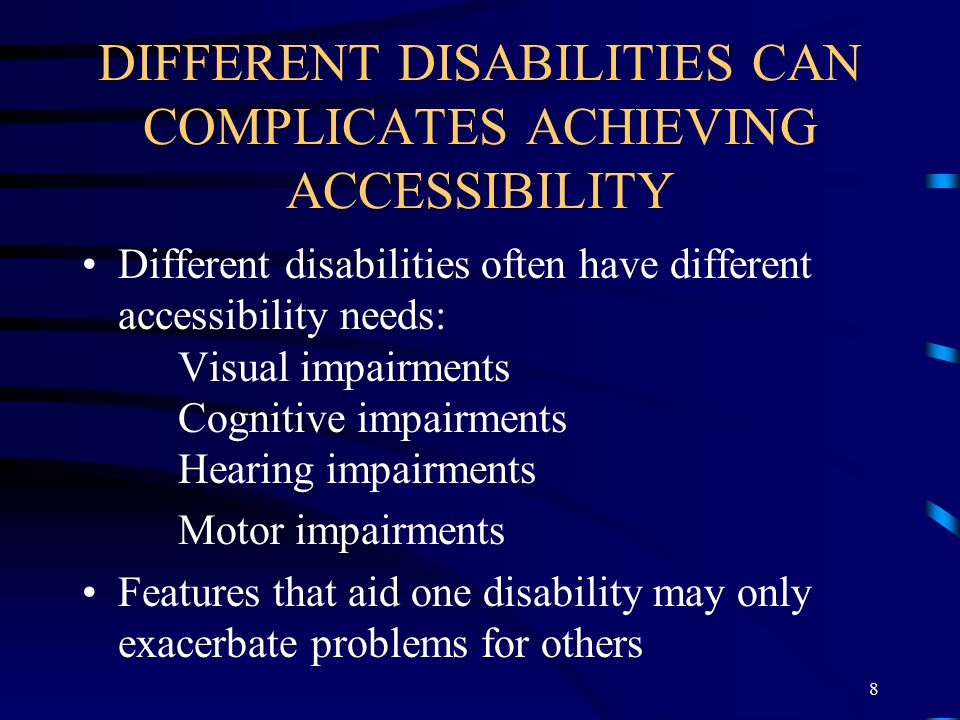 DIFFERENT DISABILITIES CAN COMPLICATES ACHIEVING ACCESSIBILITY Different disabilities often have different accessibility needs: Visual impairments Cognitive impairments Hearing impairments Motor impairments Features that aid one disability may only exacerbate problems for others 8