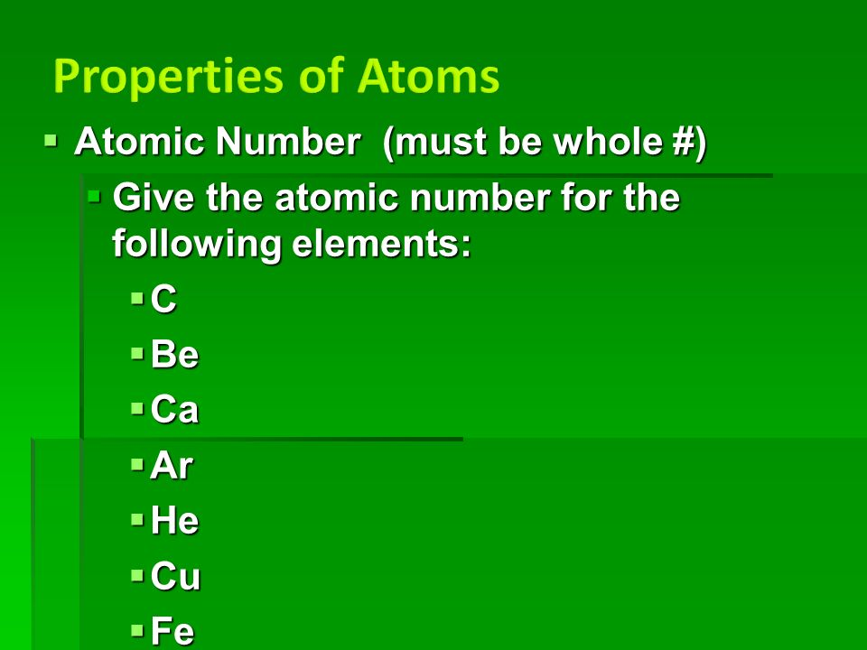  Atomic Number (must be whole #)  Give the atomic number for the following elements:  C  Be  Ca  Ar  He  Cu  Fe