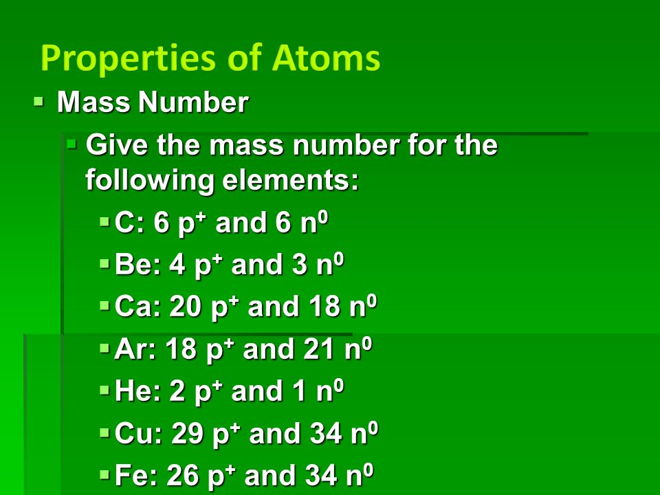  Mass Number  Give the mass number for the following elements:  C: 6 p + and 6 n 0  Be: 4 p + and 3 n 0  Ca: 20 p + and 18 n 0  Ar: 18 p + and 21 n 0  He: 2 p + and 1 n 0  Cu: 29 p + and 34 n 0  Fe: 26 p + and 34 n 0