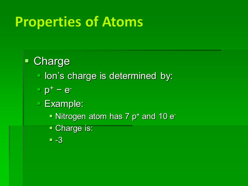  Charge  Ion's charge is determined by:  p + − e -  Example:  Nitrogen atom has 7 p + and 10 e -  Charge is:  -3