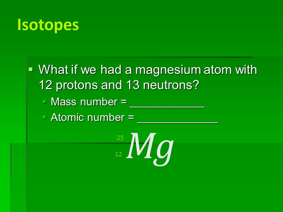  What if we had a magnesium atom with 12 protons and 13 neutrons.