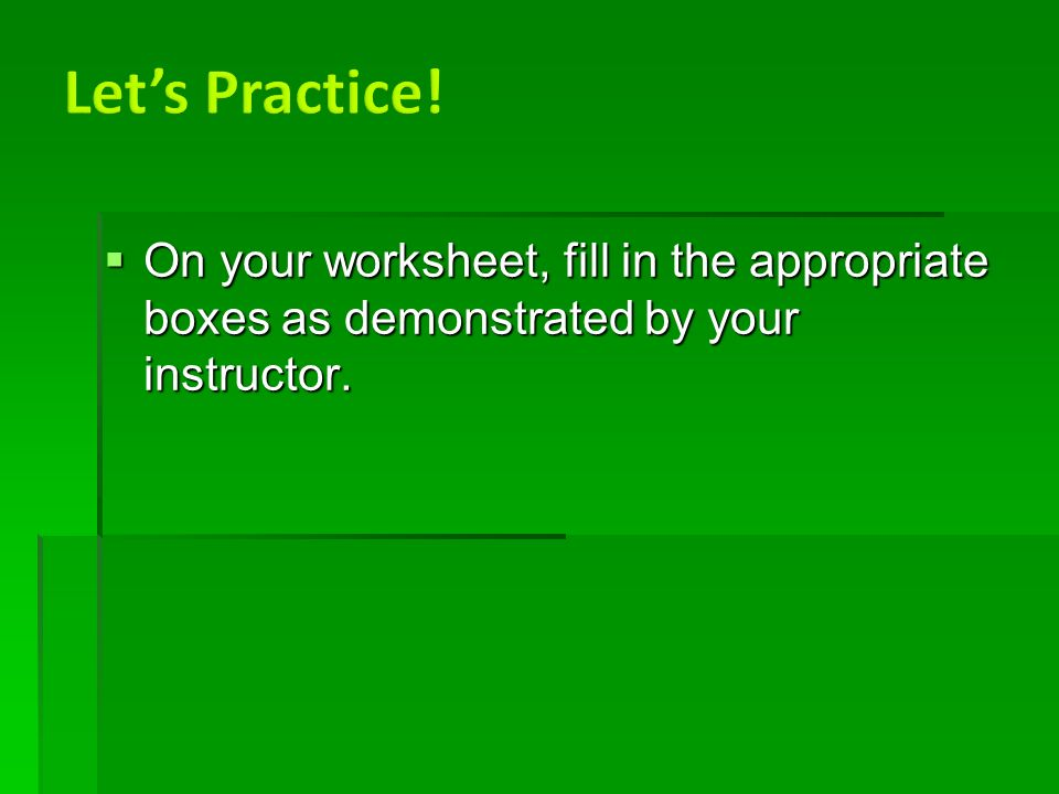  On your worksheet, fill in the appropriate boxes as demonstrated by your instructor.