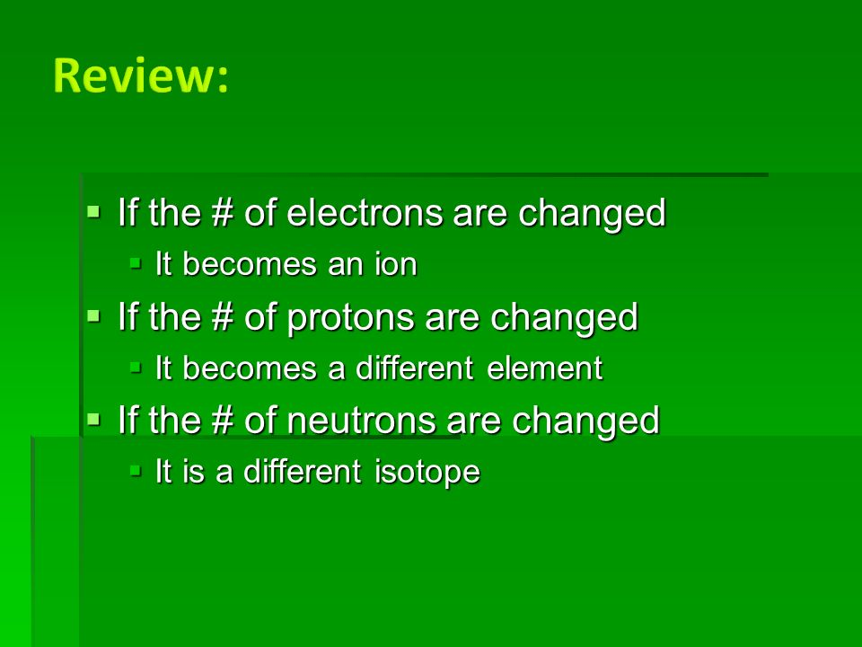  If the # of electrons are changed  It becomes an ion  If the # of protons are changed  It becomes a different element  If the # of neutrons are changed  It is a different isotope