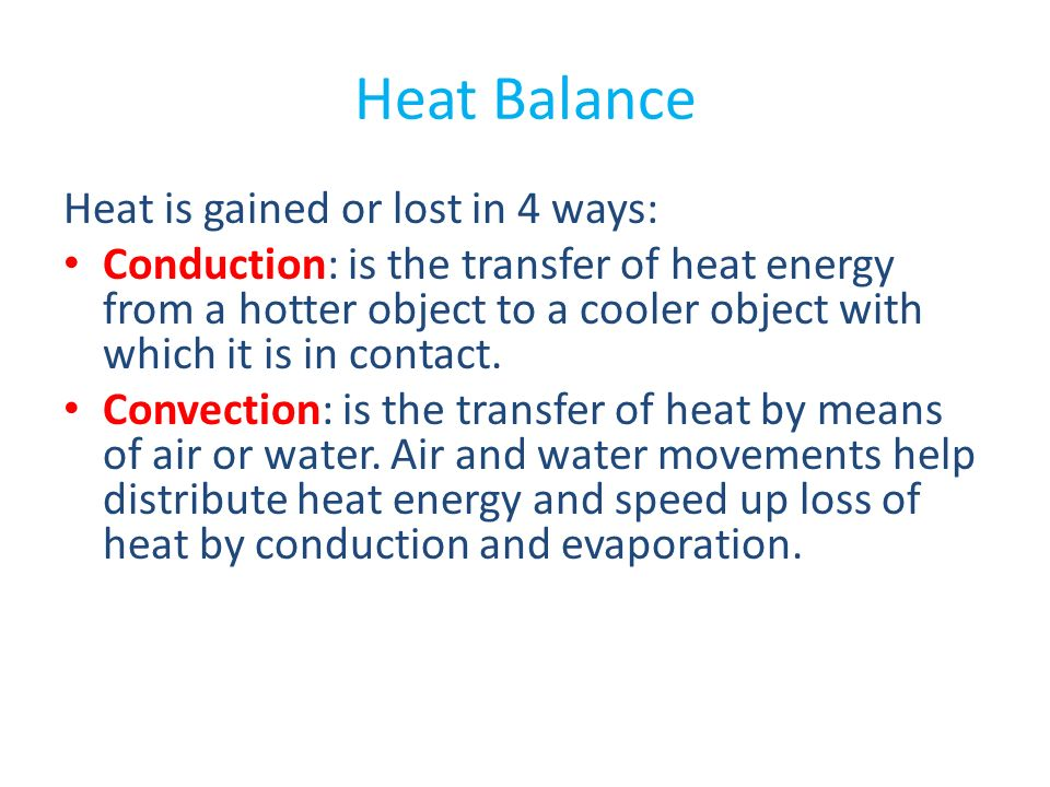 Heat Balance Heat is gained or lost in 4 ways: Conduction: is the transfer of heat energy from a hotter object to a cooler object with which it is in contact.