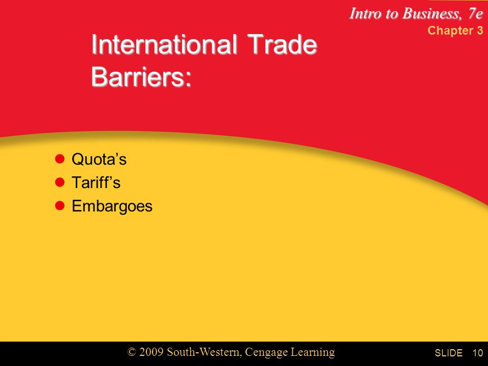 Intro to Business, 7e © 2009 South-Western, Cengage Learning SLIDE International Trade Barriers: Quota's Tariff's Embargoes 10 Chapter 3