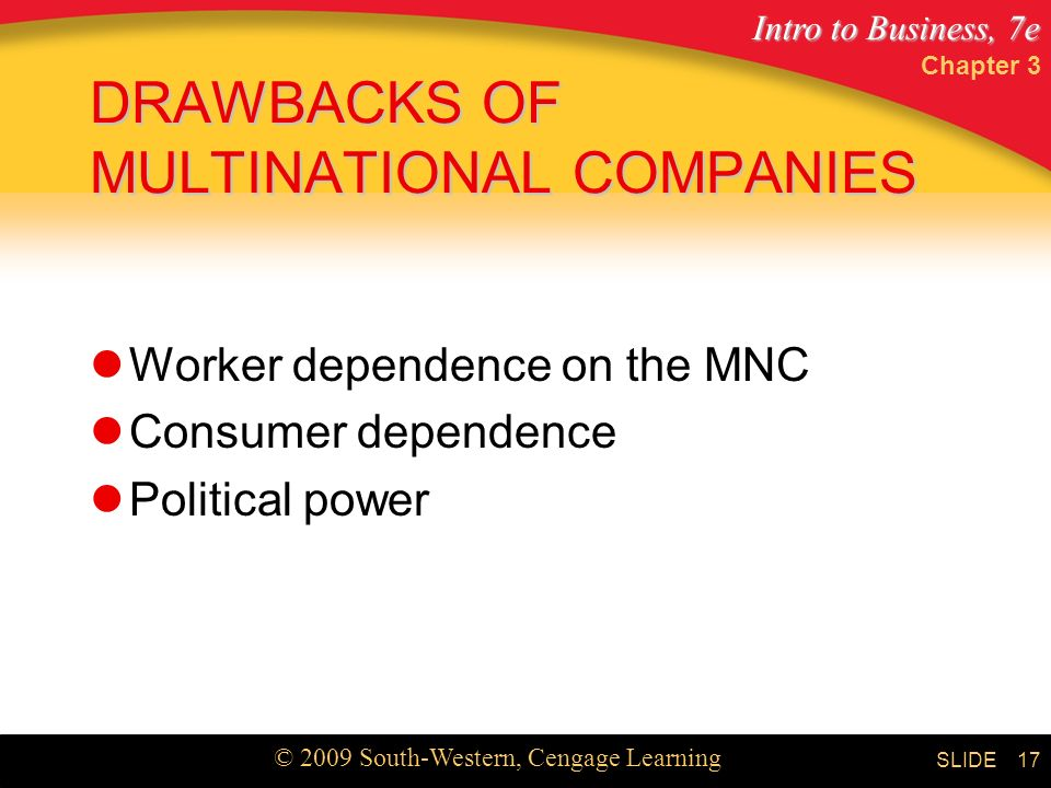 Intro to Business, 7e © 2009 South-Western, Cengage Learning SLIDE Chapter 3 17 DRAWBACKS OF MULTINATIONAL COMPANIES Worker dependence on the MNC Consumer dependence Political power