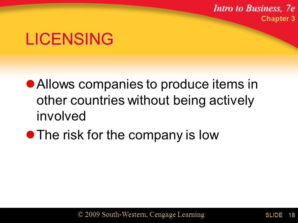 Intro to Business, 7e © 2009 South-Western, Cengage Learning SLIDE Chapter 3 18 LICENSING Allows companies to produce items in other countries without being actively involved The risk for the company is low