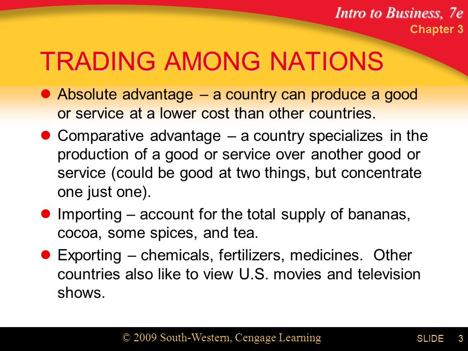 Intro to Business, 7e © 2009 South-Western, Cengage Learning SLIDE Chapter 3 3 TRADING AMONG NATIONS Absolute advantage – a country can produce a good or service at a lower cost than other countries.
