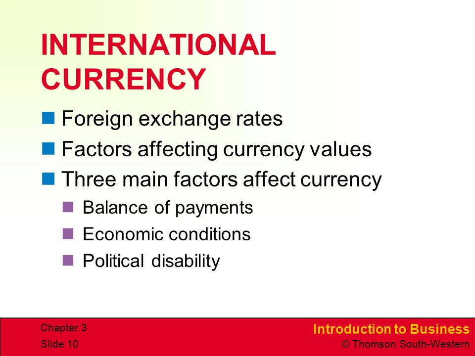Introduction to Business © Thomson South-Western Chapter 3 Slide 10 INTERNATIONAL CURRENCY Foreign exchange rates Factors affecting currency values Three main factors affect currency Balance of payments Economic conditions Political disability