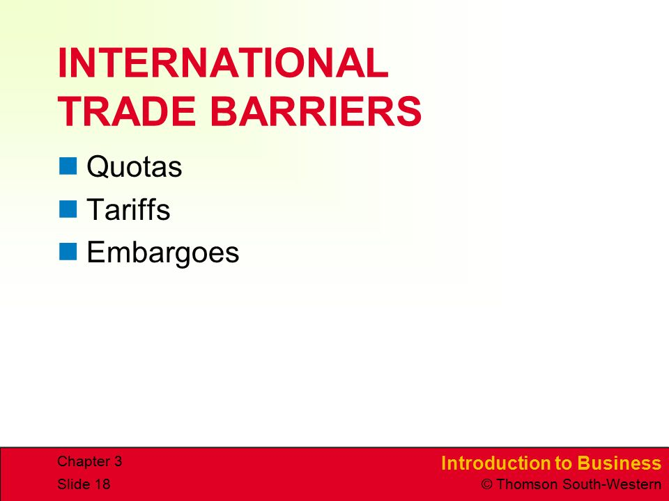 Introduction to Business © Thomson South-Western Chapter 3 Slide 18 INTERNATIONAL TRADE BARRIERS Quotas Tariffs Embargoes