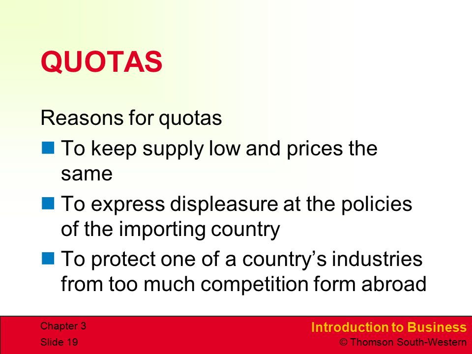 Introduction to Business © Thomson South-Western Chapter 3 Slide 19 QUOTAS Reasons for quotas To keep supply low and prices the same To express displeasure at the policies of the importing country To protect one of a country's industries from too much competition form abroad