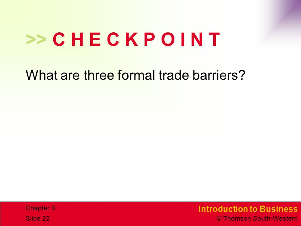 Introduction to Business © Thomson South-Western Chapter 3 Slide 22 >> C H E C K P O I N T What are three formal trade barriers?