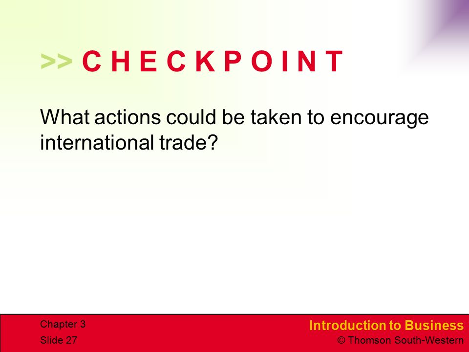 Introduction to Business © Thomson South-Western Chapter 3 Slide 27 >> C H E C K P O I N T What actions could be taken to encourage international trade?