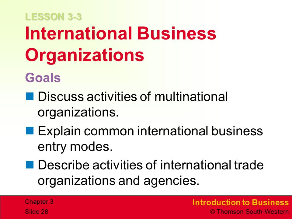 Introduction to Business © Thomson South-Western Chapter 3 Slide 28 LESSON 3-3 LESSON 3-3 International Business Organizations Goals Discuss activities of multinational organizations.