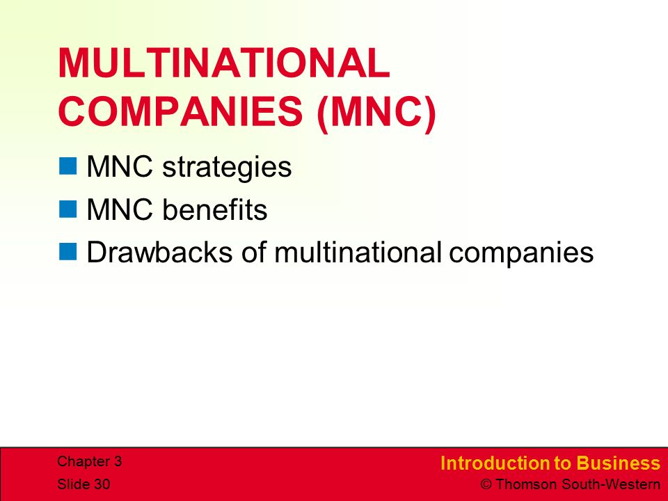 Introduction to Business © Thomson South-Western Chapter 3 Slide 30 MULTINATIONAL COMPANIES (MNC) MNC strategies MNC benefits Drawbacks of multinational companies