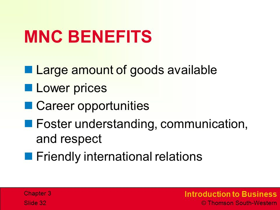 Introduction to Business © Thomson South-Western Chapter 3 Slide 32 MNC BENEFITS Large amount of goods available Lower prices Career opportunities Foster understanding, communication, and respect Friendly international relations