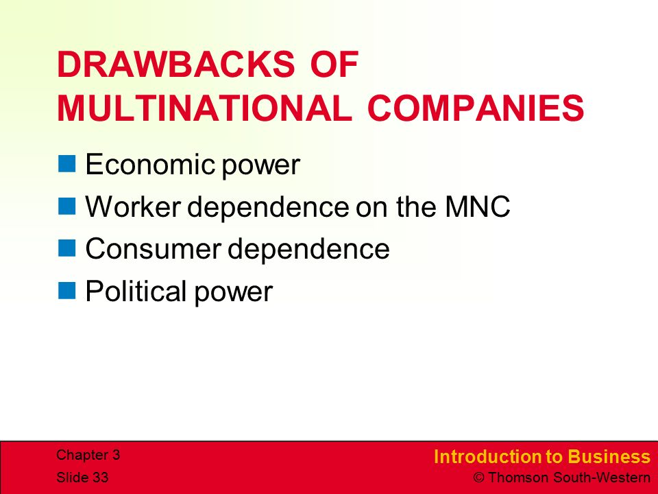Introduction to Business © Thomson South-Western Chapter 3 Slide 33 DRAWBACKS OF MULTINATIONAL COMPANIES Economic power Worker dependence on the MNC Consumer dependence Political power