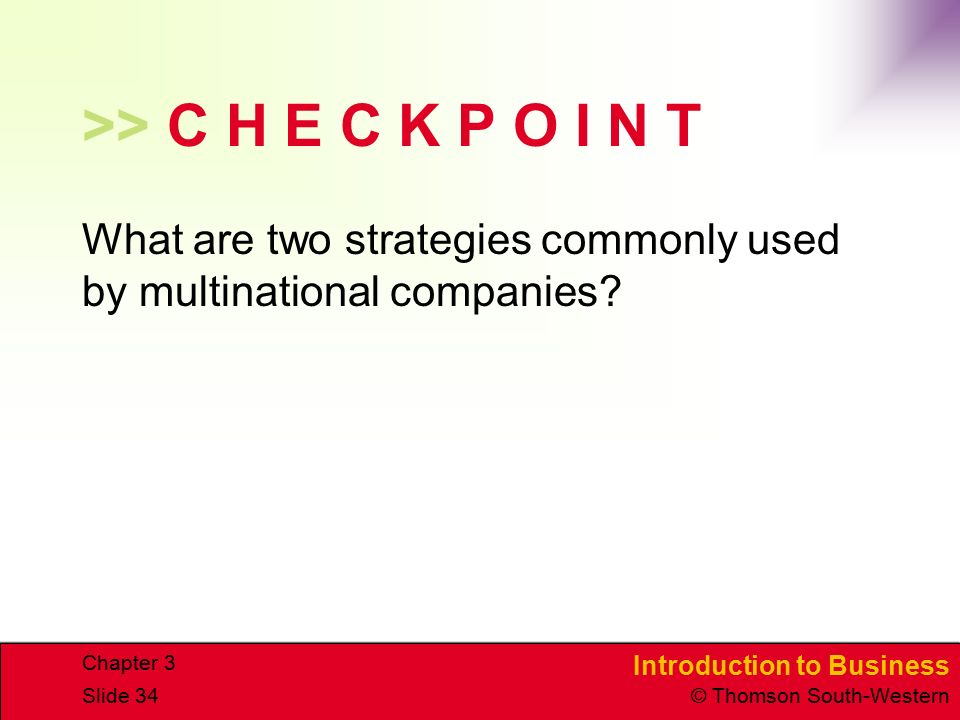 Introduction to Business © Thomson South-Western Chapter 3 Slide 34 >> C H E C K P O I N T What are two strategies commonly used by multinational companies?