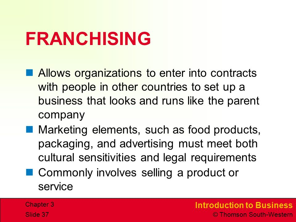 Introduction to Business © Thomson South-Western Chapter 3 Slide 37 FRANCHISING Allows organizations to enter into contracts with people in other countries to set up a business that looks and runs like the parent company Marketing elements, such as food products, packaging, and advertising must meet both cultural sensitivities and legal requirements Commonly involves selling a product or service