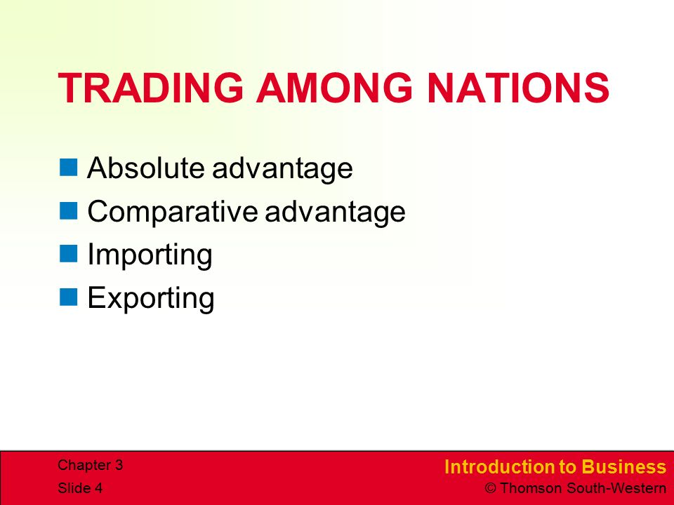 Introduction to Business © Thomson South-Western Chapter 3 Slide 4 TRADING AMONG NATIONS Absolute advantage Comparative advantage Importing Exporting