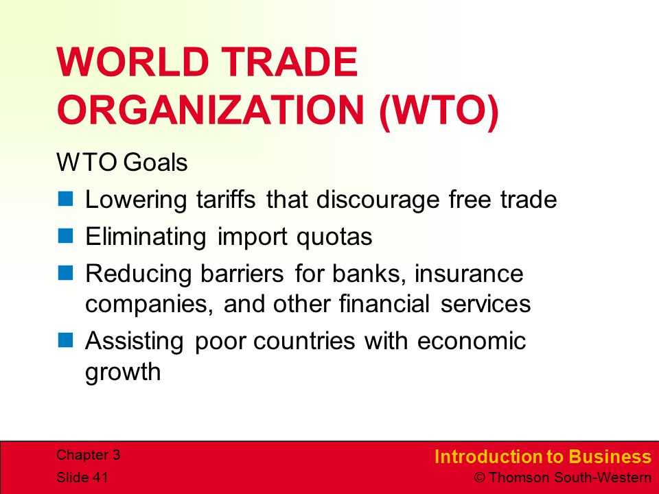 Introduction to Business © Thomson South-Western Chapter 3 Slide 41 WORLD TRADE ORGANIZATION (WTO) WTO Goals Lowering tariffs that discourage free trade Eliminating import quotas Reducing barriers for banks, insurance companies, and other financial services Assisting poor countries with economic growth