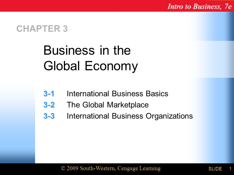 Intro to Business, 7e © 2009 South-Western, Cengage Learning SLIDE1 CHAPTER International Business Basics The Global Marketplace International Business Organizations Business in the Global Economy
