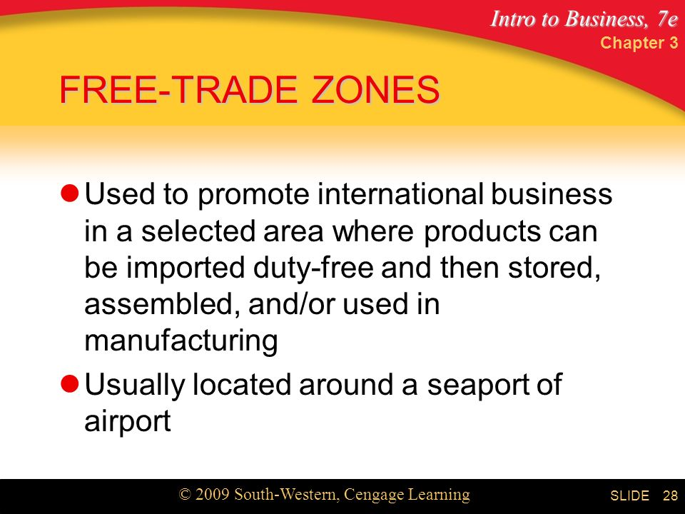 Intro to Business, 7e © 2009 South-Western, Cengage Learning SLIDE Chapter 3 28 FREE-TRADE ZONES Used to promote international business in a selected area where products can be imported duty-free and then stored, assembled, and/or used in manufacturing Usually located around a seaport of airport
