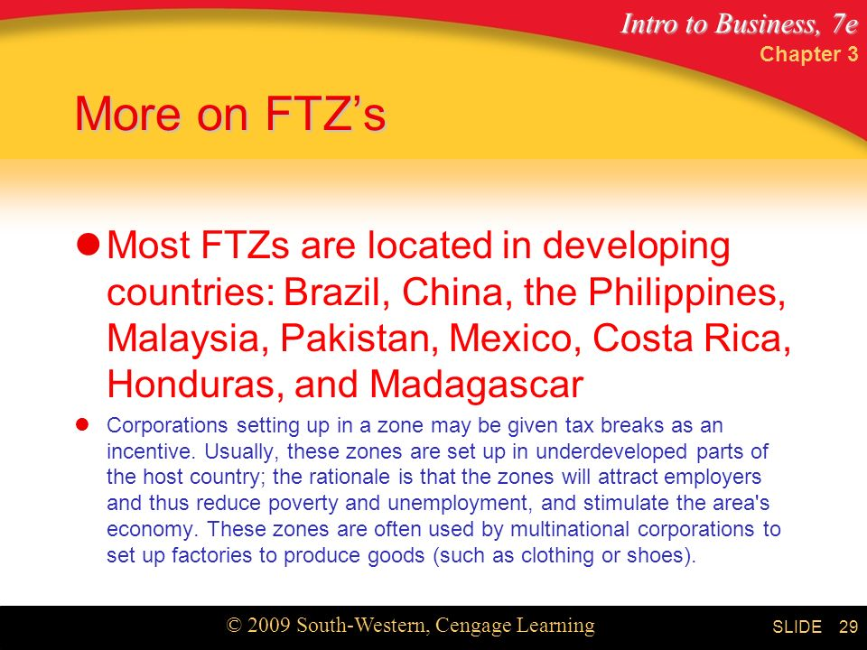 Intro to Business, 7e © 2009 South-Western, Cengage Learning SLIDE More on FTZ's Most FTZs are located in developing countries: Brazil, China, the Philippines, Malaysia, Pakistan, Mexico, Costa Rica, Honduras, and Madagascar Corporations setting up in a zone may be given tax breaks as an incentive.