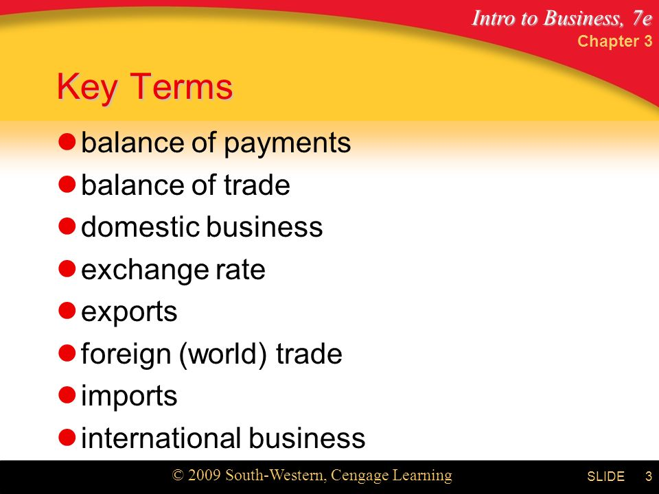 Intro to Business, 7e © 2009 South-Western, Cengage Learning SLIDE Chapter 3 3 Key Terms balance of payments balance of trade domestic business exchange rate exports foreign (world) trade imports international business