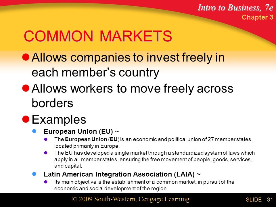 Intro to Business, 7e © 2009 South-Western, Cengage Learning SLIDE Chapter 3 31 COMMON MARKETS Allows companies to invest freely in each member's country Allows workers to move freely across borders Examples European Union (EU) ~ The European Union (EU) is an economic and political union of 27 member states, located primarily in Europe.