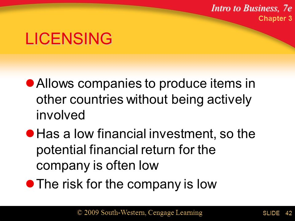 Intro to Business, 7e © 2009 South-Western, Cengage Learning SLIDE Chapter 3 42 LICENSING Allows companies to produce items in other countries without being actively involved Has a low financial investment, so the potential financial return for the company is often low The risk for the company is low