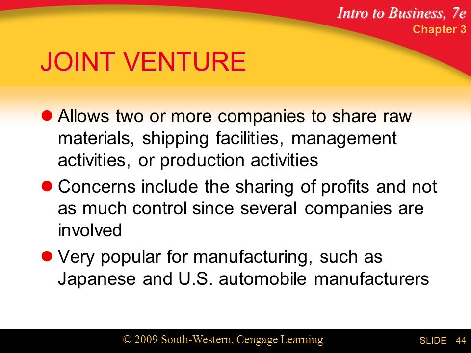 Intro to Business, 7e © 2009 South-Western, Cengage Learning SLIDE Chapter 3 44 JOINT VENTURE Allows two or more companies to share raw materials, shipping facilities, management activities, or production activities Concerns include the sharing of profits and not as much control since several companies are involved Very popular for manufacturing, such as Japanese and U.S.