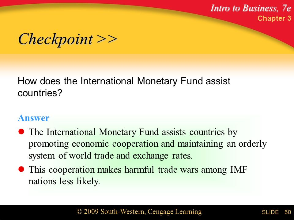 Intro to Business, 7e © 2009 South-Western, Cengage Learning SLIDE Chapter 3 50 Checkpoint >> How does the International Monetary Fund assist countries.