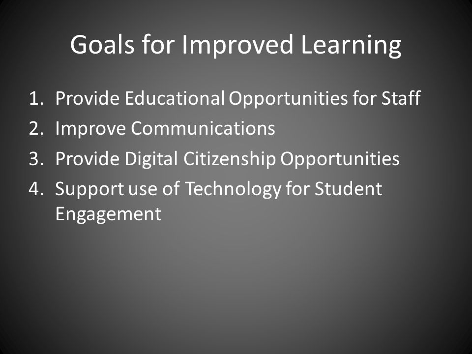 Goals for Improved Learning 1.Provide Educational Opportunities for Staff 2.Improve Communications 3.Provide Digital Citizenship Opportunities 4.Support use of Technology for Student Engagement
