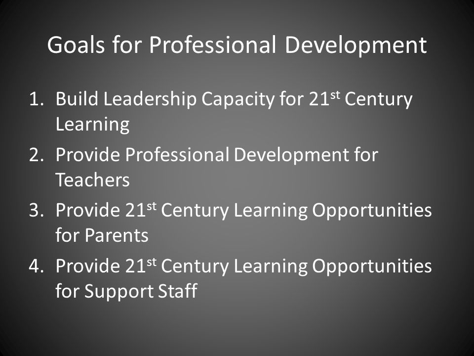 Goals for Professional Development 1.Build Leadership Capacity for 21 st Century Learning 2.Provide Professional Development for Teachers 3.Provide 21 st Century Learning Opportunities for Parents 4.Provide 21 st Century Learning Opportunities for Support Staff