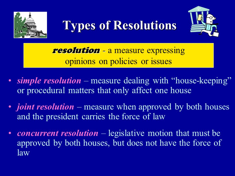 Types of Resolutions simple resolution – measure dealing with house-keeping or procedural matters that only affect one house joint resolution – measure when approved by both houses and the president carries the force of law concurrent resolution – legislative motion that must be approved by both houses, but does not have the force of law resolution - resolution - a measure expressing opinions on policies or issues
