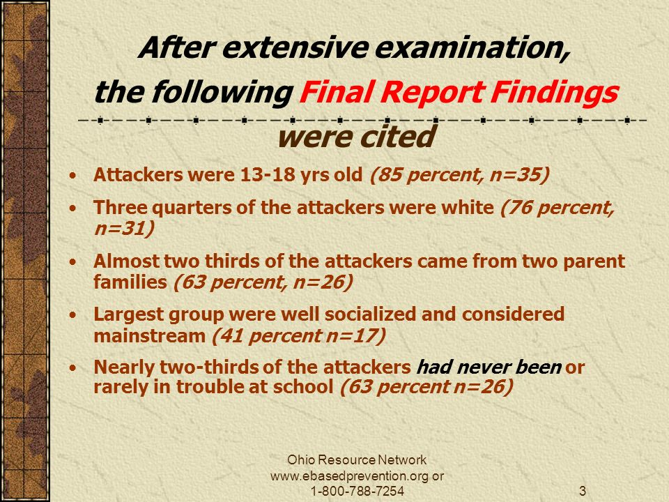 Ohio Resource Network   or After extensive examination, the following Final Report Findings were cited Attackers were yrs old (85 percent, n=35) Three quarters of the attackers were white (76 percent, n=31) Almost two thirds of the attackers came from two parent families (63 percent, n=26) Largest group were well socialized and considered mainstream (41 percent n=17) Nearly two-thirds of the attackers had never been or rarely in trouble at school (63 percent n=26)
