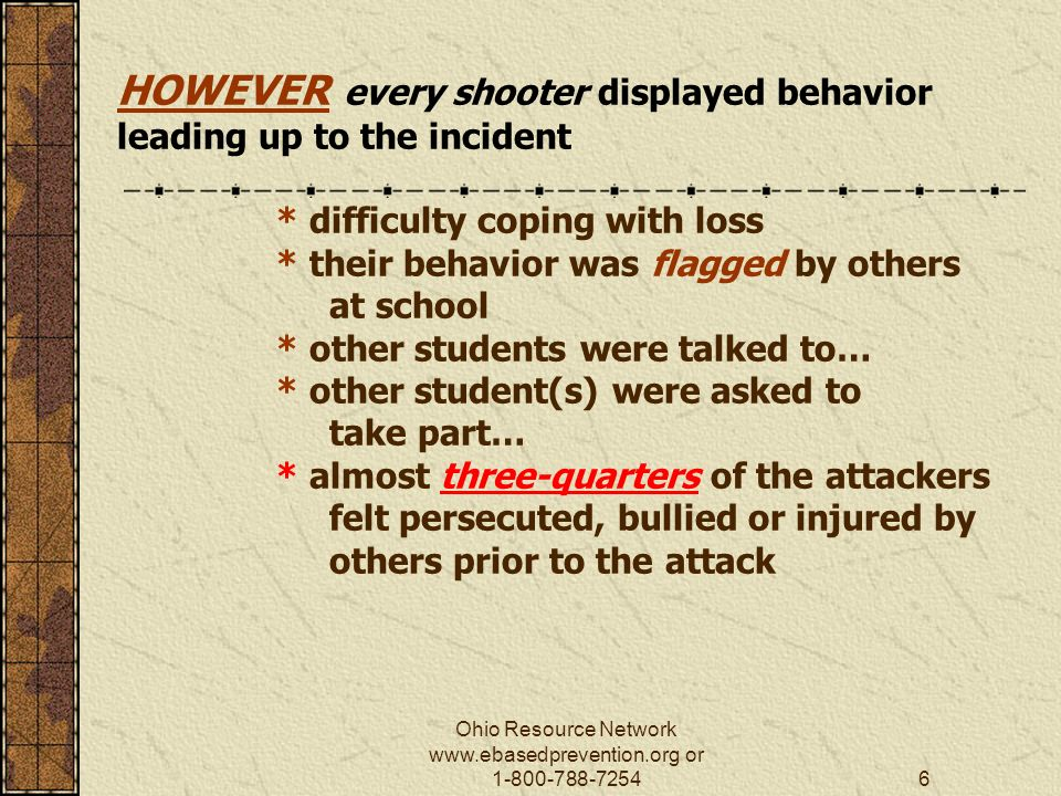 Ohio Resource Network   or HOWEVER every shooter displayed behavior leading up to the incident * difficulty coping with loss * their behavior was flagged by others at school * other students were talked to… * other student(s) were asked to take part… * almost three-quarters of the attackers felt persecuted, bullied or injured by others prior to the attack