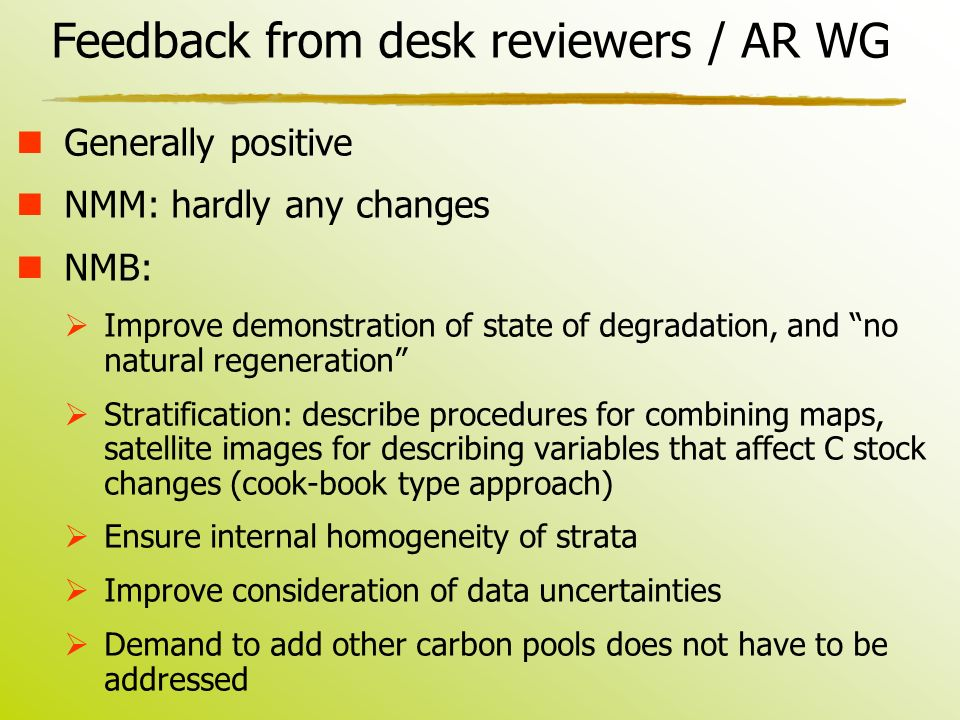 Feedback from desk reviewers / AR WG Generally positive NMM: hardly any changes NMB:  Improve demonstration of state of degradation, and no natural regeneration  Stratification: describe procedures for combining maps, satellite images for describing variables that affect C stock changes (cook-book type approach)  Ensure internal homogeneity of strata  Improve consideration of data uncertainties  Demand to add other carbon pools does not have to be addressed